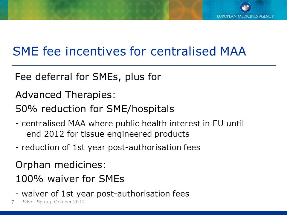7 SME fee incentives for centralised MAA Fee deferral for SMEs, plus for Orphan medicines: 100% waiver for SMEs - waiver of 1st year post-authorisatio