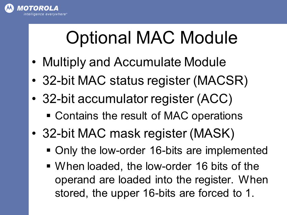 Optional MAC Module Multiply and Accumulate Module 32-bit MAC status register (MACSR) 32-bit accumulator register (ACC)  Contains the result of MAC operations 32-bit MAC mask register (MASK)  Only the low-order 16-bits are implemented  When loaded, the low-order 16 bits of the operand are loaded into the register.