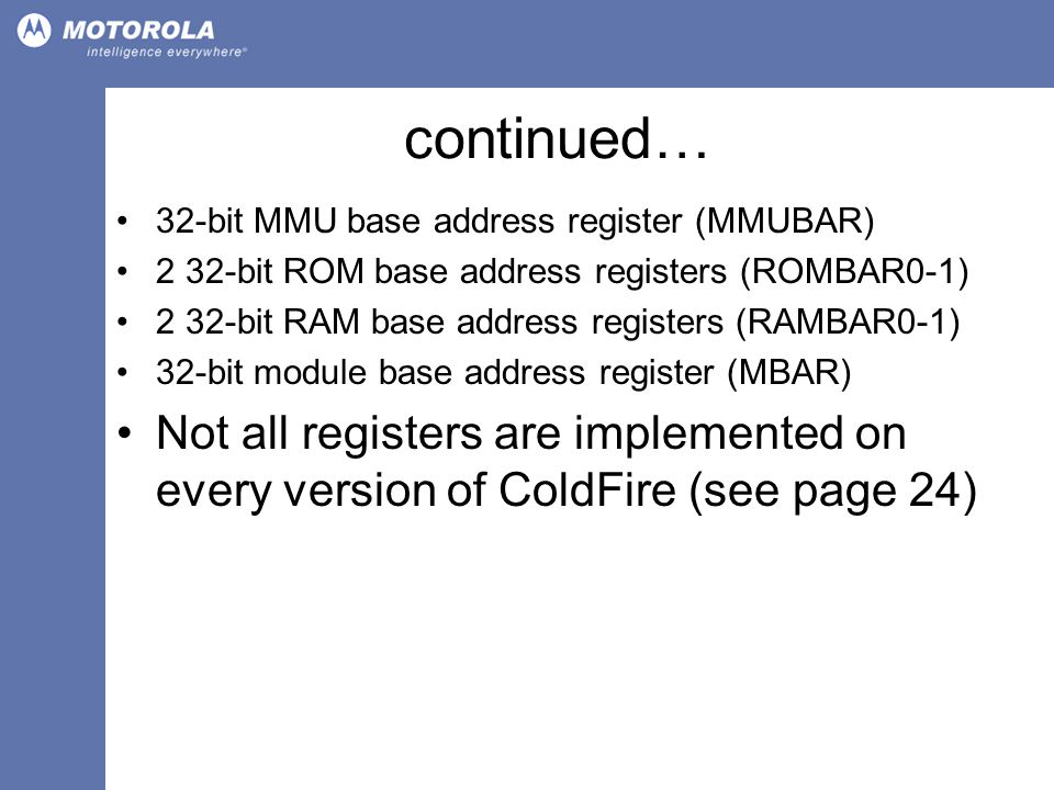 continued… 32-bit MMU base address register (MMUBAR) 2 32-bit ROM base address registers (ROMBAR0-1) 2 32-bit RAM base address registers (RAMBAR0-1) 32-bit module base address register (MBAR) Not all registers are implemented on every version of ColdFire (see page 24)