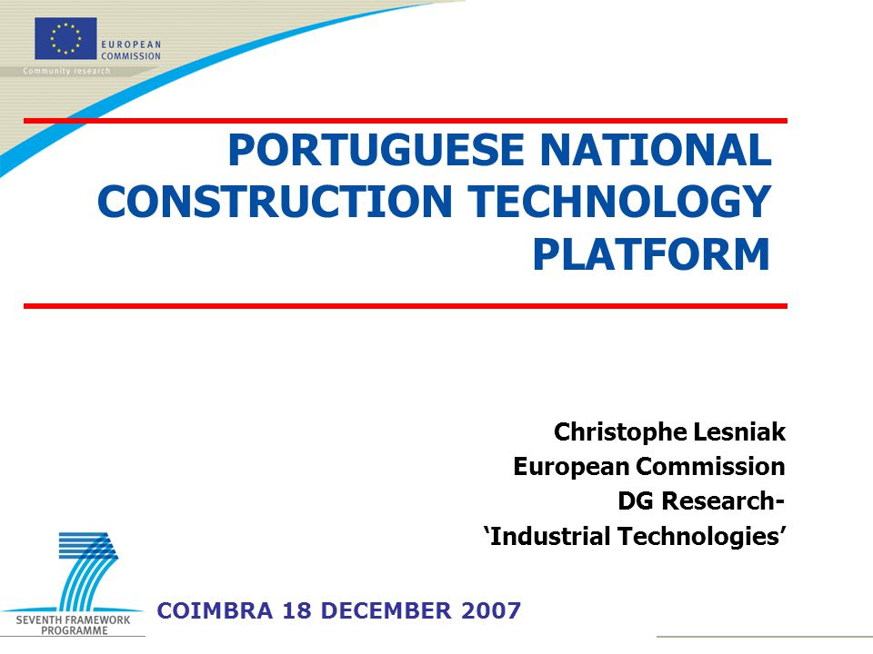 Christophe Lesniak European Commission DG Research- 'Industrial Technologies' COIMBRA 18 DECEMBER 2007 PORTUGUESE NATIONAL CONSTRUCTION TECHNOLOGY PLATFORM