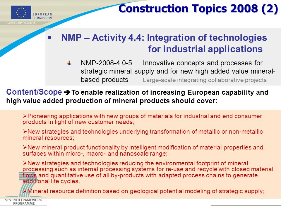 Construction Topics 2008 (2)  NMP – Activity 4.4: Integration of technologies for industrial applications NMP-2008-4.0-5Innovative concepts and processes for strategic mineral supply and for new high added value mineral- based products Large-scale integrating collaborative projects Content/Scope  To enable realization of increasing European capability and high value added production of mineral products should cover:  Pioneering applications with new groups of materials for industrial and end consumer products in light of new customer needs;  New strategies and technologies underlying transformation of metallic or non-metallic mineral resources;  New mineral product functionality by intelligent modification of material properties and surfaces within micro-, macro- and nanoscale range;  New strategies and technologies reducing the environmental footprint of mineral processing such as internal processing systems for re-use and recycle with closed material flows and quantitative use of all by-products with adapted process chains to generate additional life cycles.