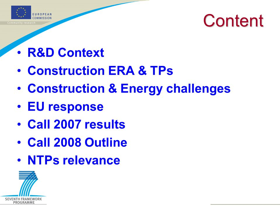 Results NMP Evaluation 2007 (2)  Topic: Innovative added-value construction product-services (Call Identifier FP7-NMP-2007-4.0-6, Sme collaborative research projects)  Stage 1: 27 eligible proposals received  Stage 2: 10 eligible proposals submitted  4 proposals selected for funding  EC funding requested 11.5 M€ - Budget 75 M€  Success rate 37% stage 1 40% stage 2 Overall 15%