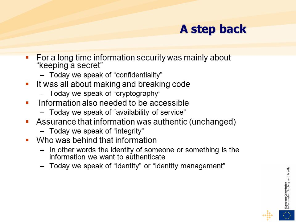 A step back  For a long time information security was mainly about keeping a secret –Today we speak of confidentiality  It was all about making and breaking code –Today we speak of cryptography  Information also needed to be accessible –Today we speak of availability of service  Assurance that information was authentic (unchanged) –Today we speak of integrity  Who was behind that information –In other words the identity of someone or something is the information we want to authenticate –Today we speak of identity or identity management