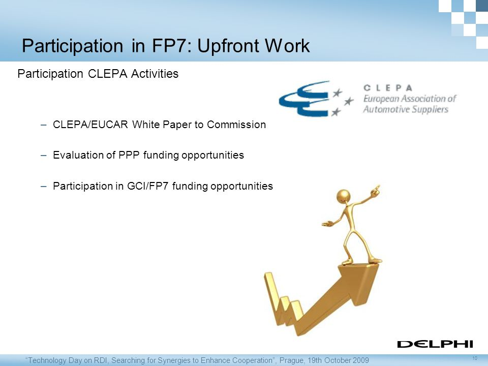 Technology Day on RDI, Searching for Synergies to Enhance Cooperation , Prague, 19th October 2009 10 Participation in FP7: Upfront Work Participation CLEPA Activities –CLEPA/EUCAR White Paper to Commission –Evaluation of PPP funding opportunities –Participation in GCI/FP7 funding opportunities