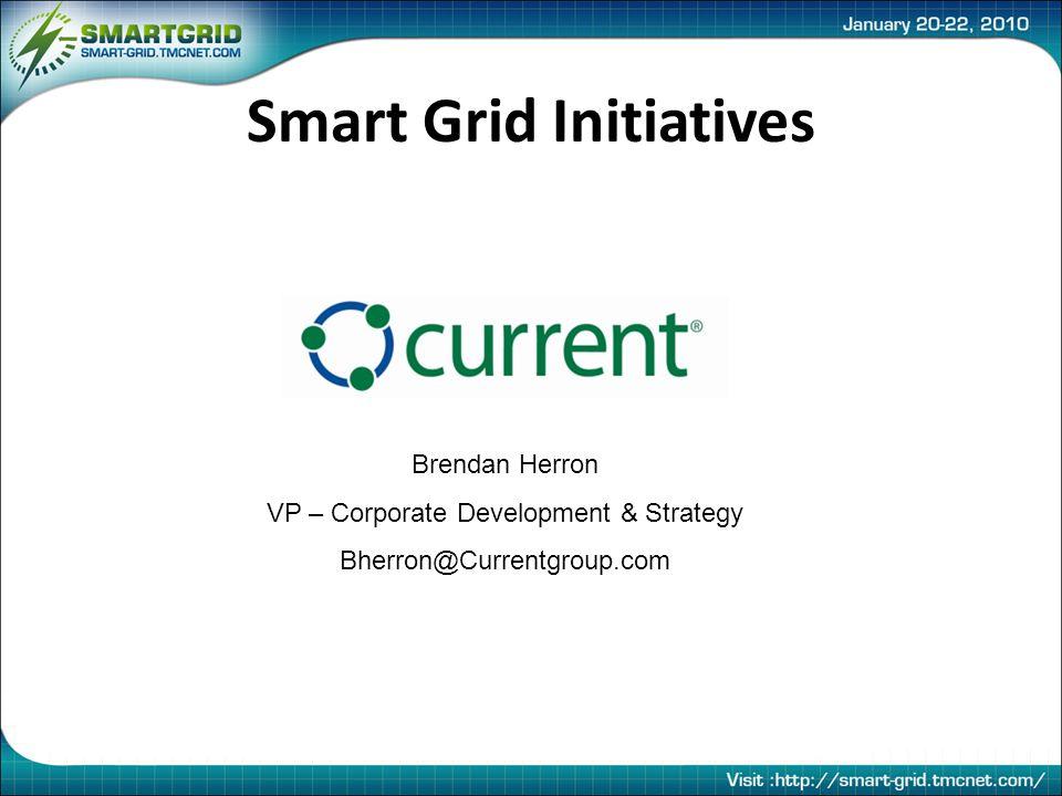 Smart Grid Initiatives Brendan Herron VP – Corporate Development & Strategy Bherron@Currentgroup.com