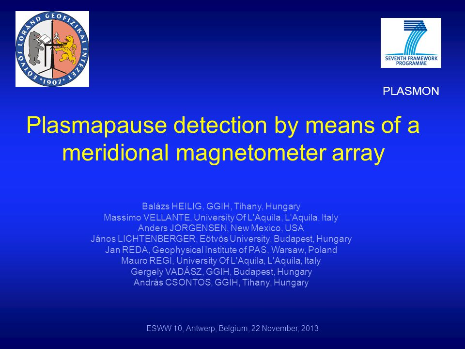 Plasmapause detection by means of a meridional magnetometer array Balázs HEILIG, GGIH, Tihany, Hungary Massimo VELLANTE, University Of L Aquila, L Aquila, Italy Anders JORGENSEN, New Mexico, USA János LICHTENBERGER, Eötvös University, Budapest, Hungary Jan REDA, Geophysical Institute of PAS, Warsaw, Poland Mauro REGI, University Of L Aquila, L Aquila, Italy Gergely VADÁSZ, GGIH, Budapest, Hungary András CSONTOS, GGIH, Tihany, Hungary ESWW 10, Antwerp, Belgium, 22 November, 2013 PLASMON
