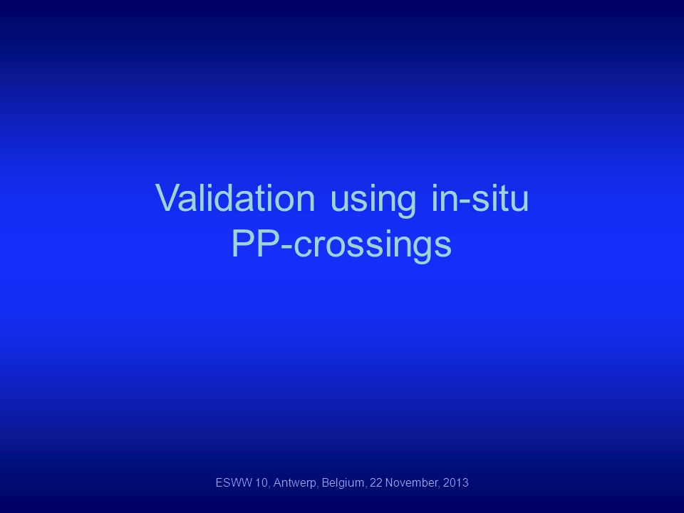 Validation using in-situ PP-crossings ESWW 10, Antwerp, Belgium, 22 November, 2013