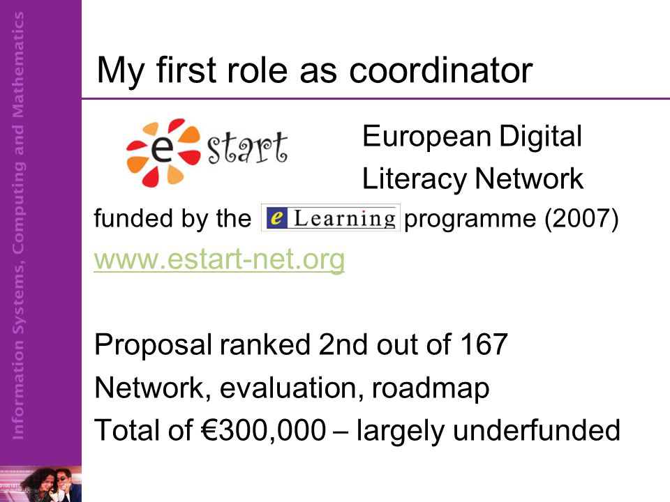 My first role as coordinator European Digital Literacy Network funded by the programme (2007) www.estart-net.org Proposal ranked 2nd out of 167 Network, evaluation, roadmap Total of €300,000 – largely underfunded