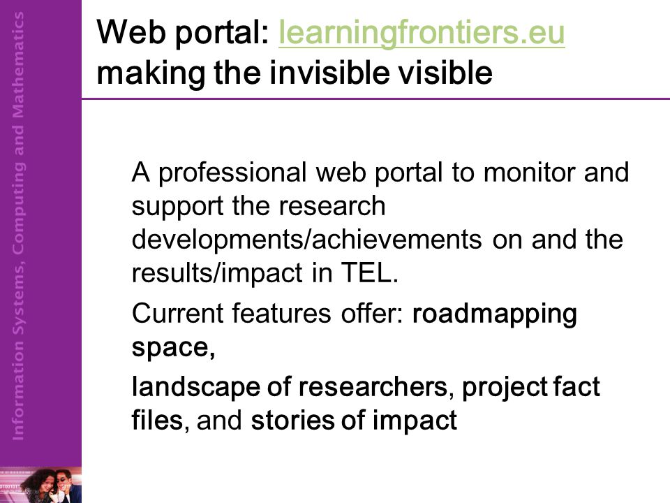Web portal: learningfrontiers.eu making the invisible visiblelearningfrontiers.eu A professional web portal to monitor and support the research developments/achievements on and the results/impact in TEL.
