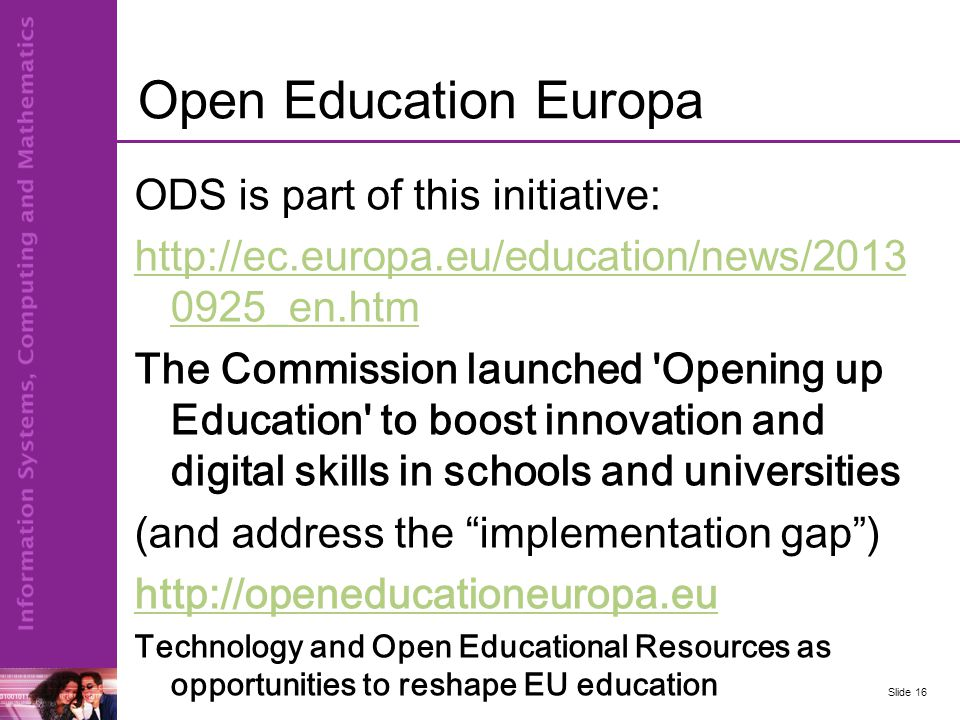 Open Education Europa ODS is part of this initiative: http://ec.europa.eu/education/news/2013 0925_en.htm The Commission launched Opening up Education to boost innovation and digital skills in schools and universities (and address the implementation gap ) http://openeducationeuropa.eu Technology and Open Educational Resources as opportunities to reshape EU education Slide 16