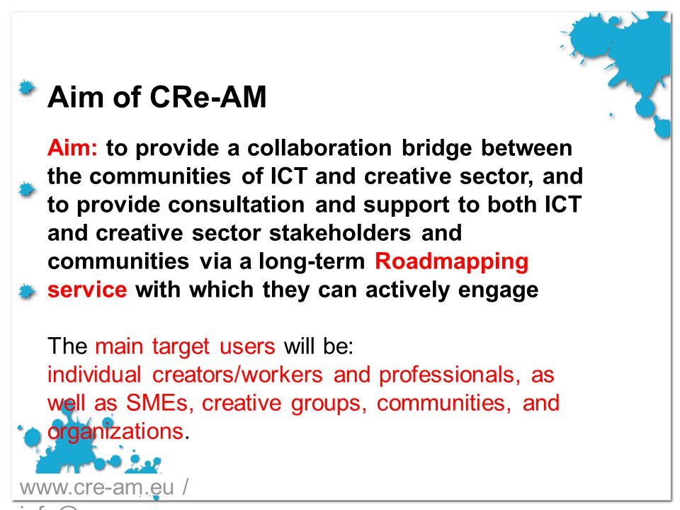 Aim of CRe-AM Aim: to provide a collaboration bridge between the communities of ICT and creative sector, and to provide consultation and support to both ICT and creative sector stakeholders and communities via a long-term Roadmapping service with which they can actively engage The main target users will be: individual creators/workers and professionals, as well as SMEs, creative groups, communities, and organizations.
