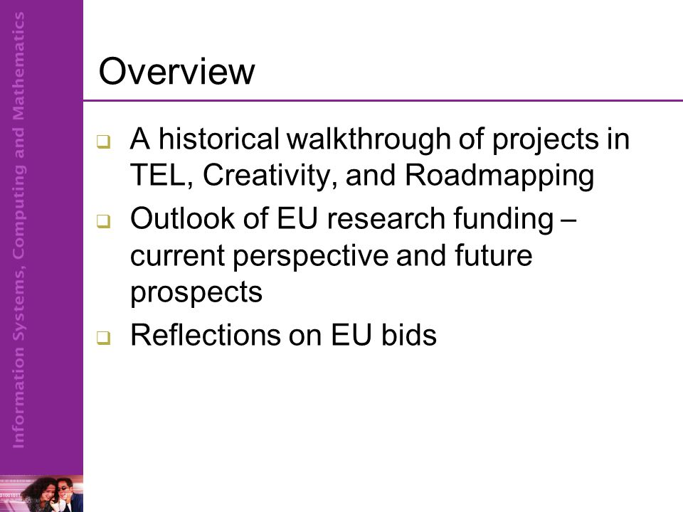 Overview  A historical walkthrough of projects in TEL, Creativity, and Roadmapping  Outlook of EU research funding – current perspective and future prospects  Reflections on EU bids
