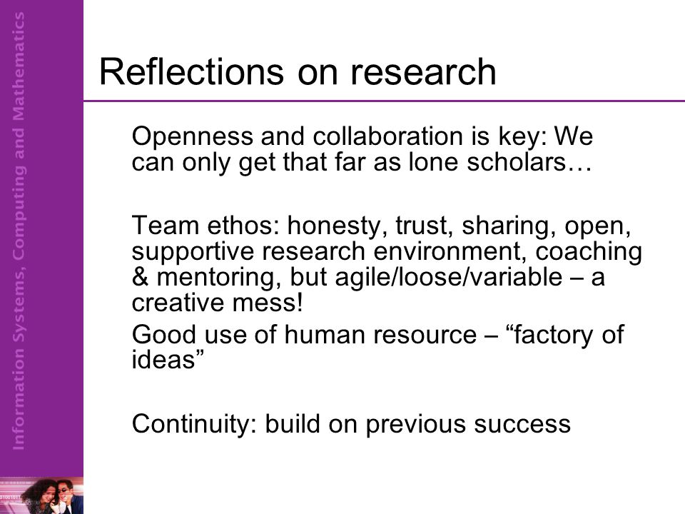 Openness and collaboration is key: We can only get that far as lone scholars… Team ethos: honesty, trust, sharing, open, supportive research environment, coaching & mentoring, but agile/loose/variable – a creative mess.