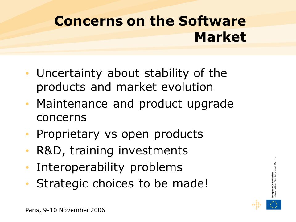 Paris, 9-10 November 2006 Concerns on the Software Market Uncertainty about stability of the products and market evolution Maintenance and product upgrade concerns Proprietary vs open products R&D, training investments Interoperability problems Strategic choices to be made!