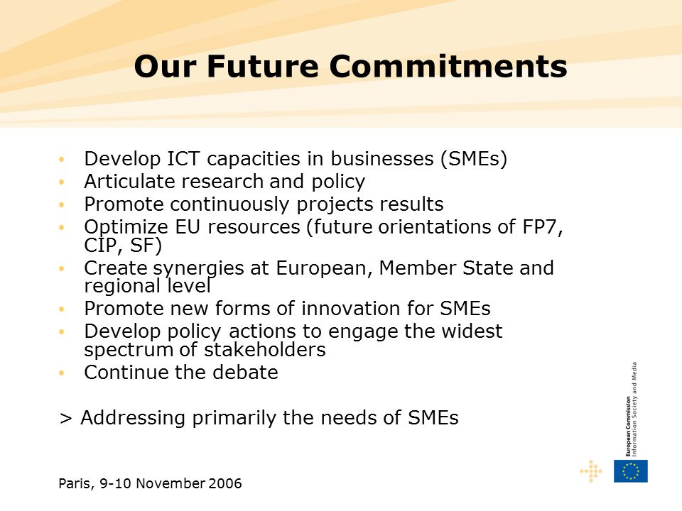 Paris, 9-10 November 2006 Our Future Commitments Develop ICT capacities in businesses (SMEs) Articulate research and policy Promote continuously projects results Optimize EU resources (future orientations of FP7, CIP, SF) Create synergies at European, Member State and regional level Promote new forms of innovation for SMEs Develop policy actions to engage the widest spectrum of stakeholders Continue the debate > Addressing primarily the needs of SMEs
