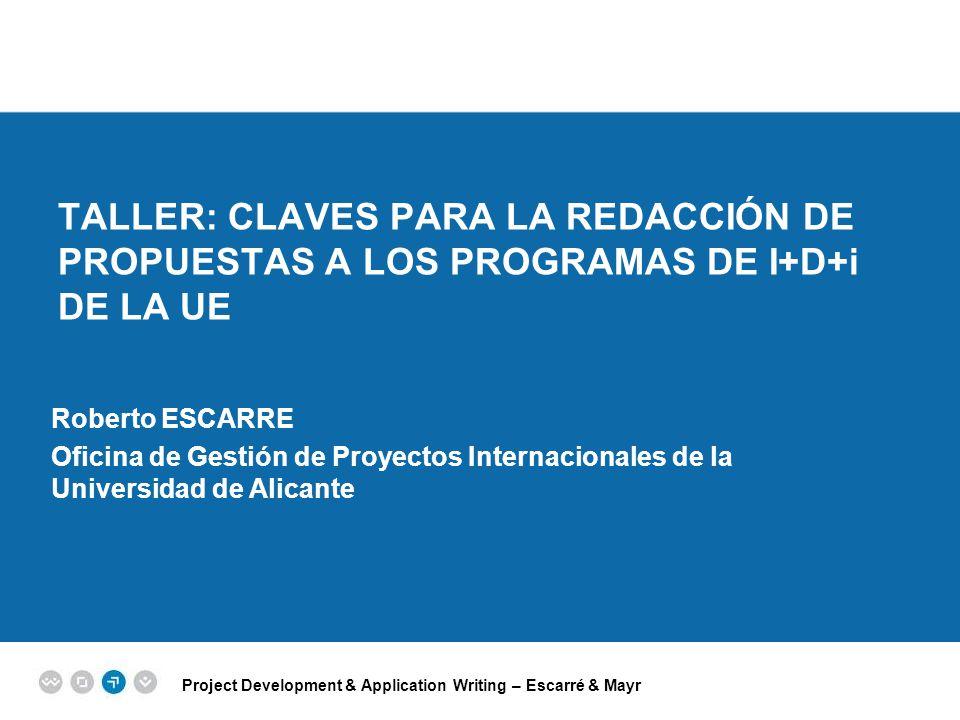 Project Development & Application Writing – Escarré & Mayr EPM EUROPEAN PROJECT MANAGEMENT TRAINING TALLER: CLAVES PARA LA REDACCIÓN DE PROPUESTAS A LOS PROGRAMAS DE I+D+i DE LA UE Roberto ESCARRE Oficina de Gestión de Proyectos Internacionales de la Universidad de Alicante