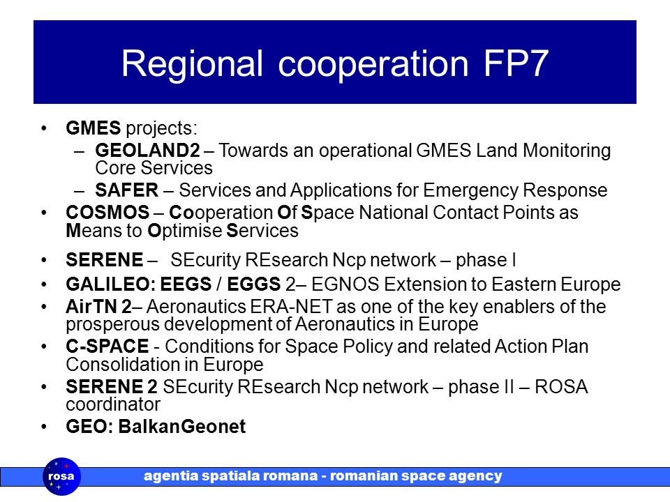 agentia spatiala romana - romanian space agency Regional cooperation FP7 GMES projects: –GEOLAND2 – Towards an operational GMES Land Monitoring Core Services –SAFER – Services and Applications for Emergency Response COSMOS – Cooperation Of Space National Contact Points as Means to Optimise Services SERENE – SEcurity REsearch Ncp network – phase I GALILEO: EEGS / EGGS 2– EGNOS Extension to Eastern Europe AirTN 2– Aeronautics ERA-NET as one of the key enablers of the prosperous development of Aeronautics in Europe C-SPACE - Conditions for Space Policy and related Action Plan Consolidation in Europe SERENE 2 SEcurity REsearch Ncp network – phase II – ROSA coordinator GEO: BalkanGeonet