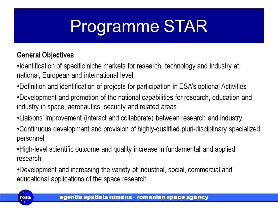 agentia spatiala romana - romanian space agency Programme STAR General Objectives Identification of specific niche markets for research, technology and industry at national, European and international level Definition and identification of projects for participation in ESA's optional Activities Development and promotion of the national capabilities for research, education and industry in space, aeronautics, security and related areas Liaisons' improvement (interact and collaborate) between research and industry Continuous development and provision of highly-qualified pluri-disciplinary specialized personnel High-level scientific outcome and quality increase in fundamental and applied research Development and increasing the variety of industrial, social, commercial and educational applications of the space research