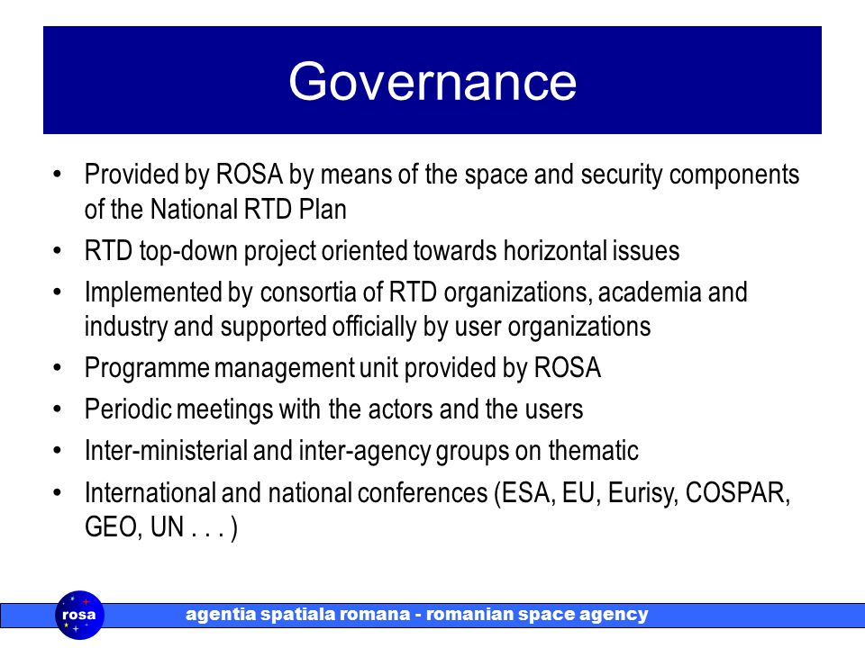 agentia spatiala romana - romanian space agency Governance Provided by ROSA by means of the space and security components of the National RTD Plan RTD top-down project oriented towards horizontal issues Implemented by consortia of RTD organizations, academia and industry and supported officially by user organizations Programme management unit provided by ROSA Periodic meetings with the actors and the users Inter-ministerial and inter-agency groups on thematic International and national conferences (ESA, EU, Eurisy, COSPAR, GEO, UN...