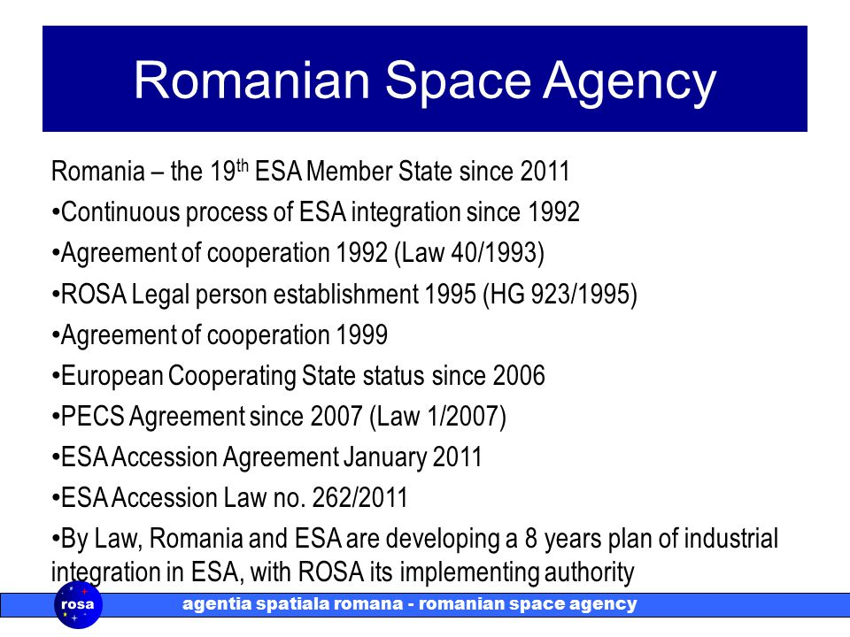 agentia spatiala romana - romanian space agency Romanian Space Agency Romania – the 19 th ESA Member State since 2011 Continuous process of ESA integr