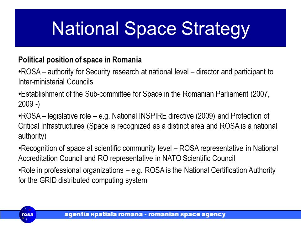 agentia spatiala romana - romanian space agency National Space Strategy Political position of space in Romania ROSA – authority for Security research at national level – director and participant to Inter-ministerial Councils Establishment of the Sub-committee for Space in the Romanian Parliament (2007, 2009 -) ROSA – legislative role – e.g.