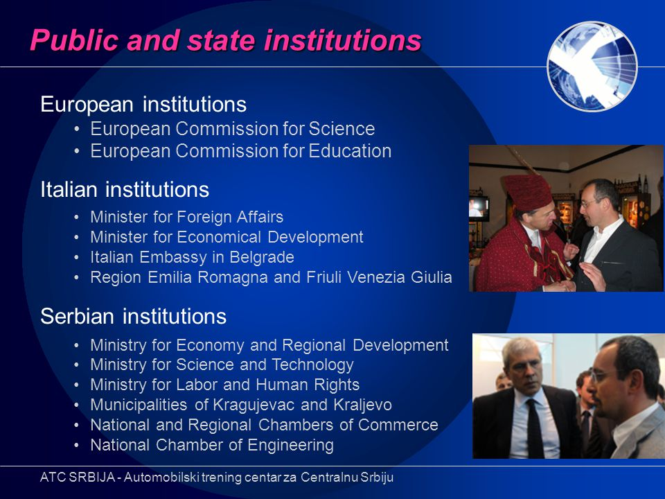 Public and state institutions European institutions European Commission for Science European Commission for Education Italian institutions Minister for Foreign Affairs Minister for Economical Development Italian Embassy in Belgrade Region Emilia Romagna and Friuli Venezia Giulia Serbian institutions Ministry for Economy and Regional Development Ministry for Science and Technology Ministry for Labor and Human Rights Municipalities of Kragujevac and Kraljevo National and Regional Chambers of Commerce National Chamber of Engineering ATC SRBIJA - Automobilski trening centar za Centralnu Srbiju