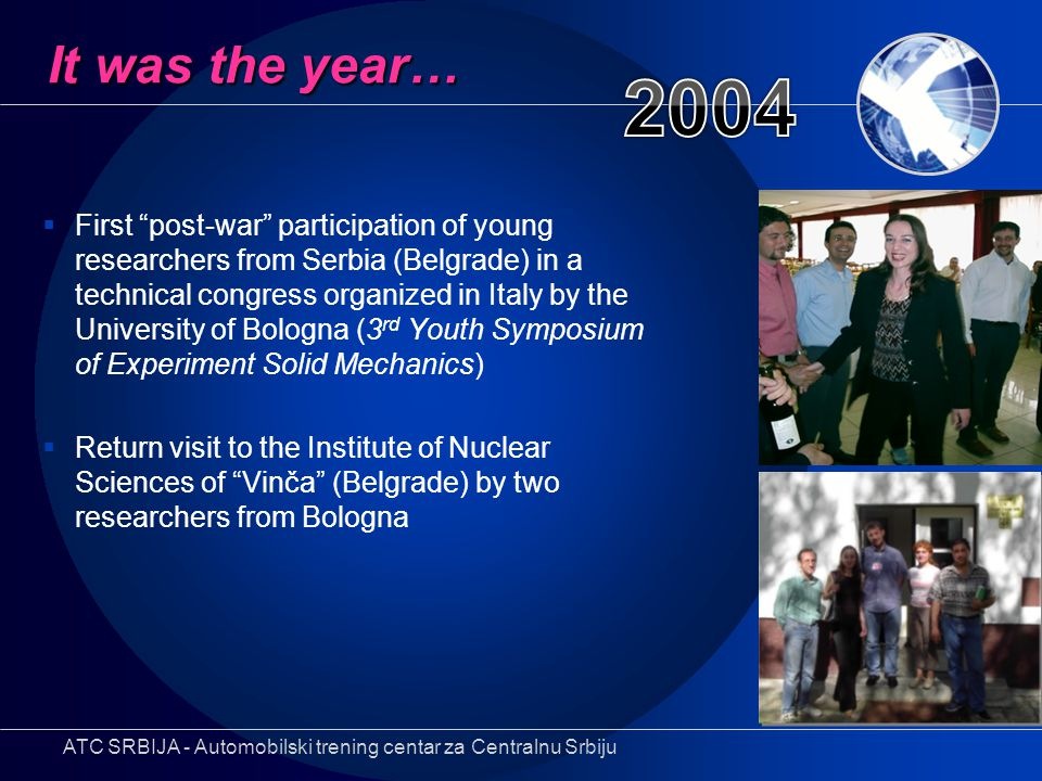 It was the year…  First post-war participation of young researchers from Serbia (Belgrade) in a technical congress organized in Italy by the University of Bologna (3 rd Youth Symposium of Experiment Solid Mechanics)  Return visit to the Institute of Nuclear Sciences of Vinča (Belgrade) by two researchers from Bologna ATC SRBIJA - Automobilski trening centar za Centralnu Srbiju
