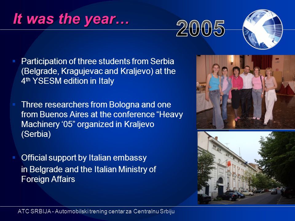  Participation of three students from Serbia (Belgrade, Kragujevac and Kraljevo) at the 4 th YSESM edition in Italy  Three researchers from Bologna and one from Buenos Aires at the conference Heavy Machinery '05 organized in Kraljevo (Serbia)  Official support by Italian embassy in Belgrade and the Italian Ministry of Foreign Affairs It was the year… ATC SRBIJA - Automobilski trening centar za Centralnu Srbiju
