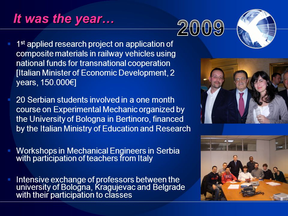  1 st applied research project on application of composite materials in railway vehicles using national funds for transnational cooperation [Italian Minister of Economic Development, 2 years, 150.000€]  20 Serbian students involved in a one month course on Experimental Mechanic organized by the University of Bologna in Bertinoro, financed by the Italian Ministry of Education and Research  Workshops in Mechanical Engineers in Serbia with participation of teachers from Italy  Intensive exchange of professors between the university of Bologna, Kragujevac and Belgrade with their participation to classes It was the year…