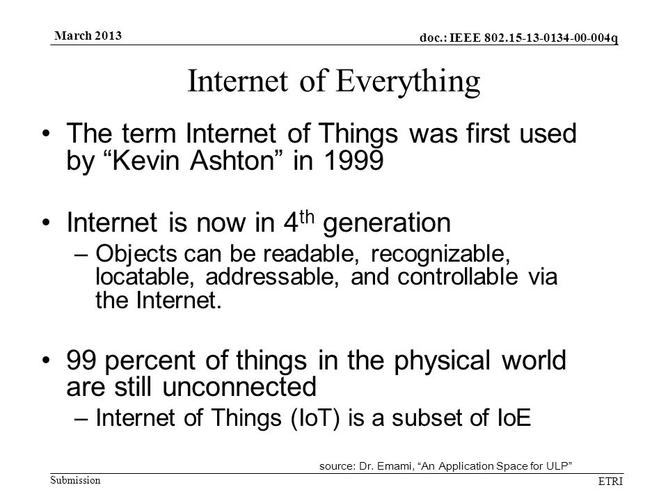 "doc.: IEEE 802.15-13-0134-00-004q Submission ETRI March 2013 Internet of Everything The term Internet of Things was first used by ""Kevin Ashton"" in 19"
