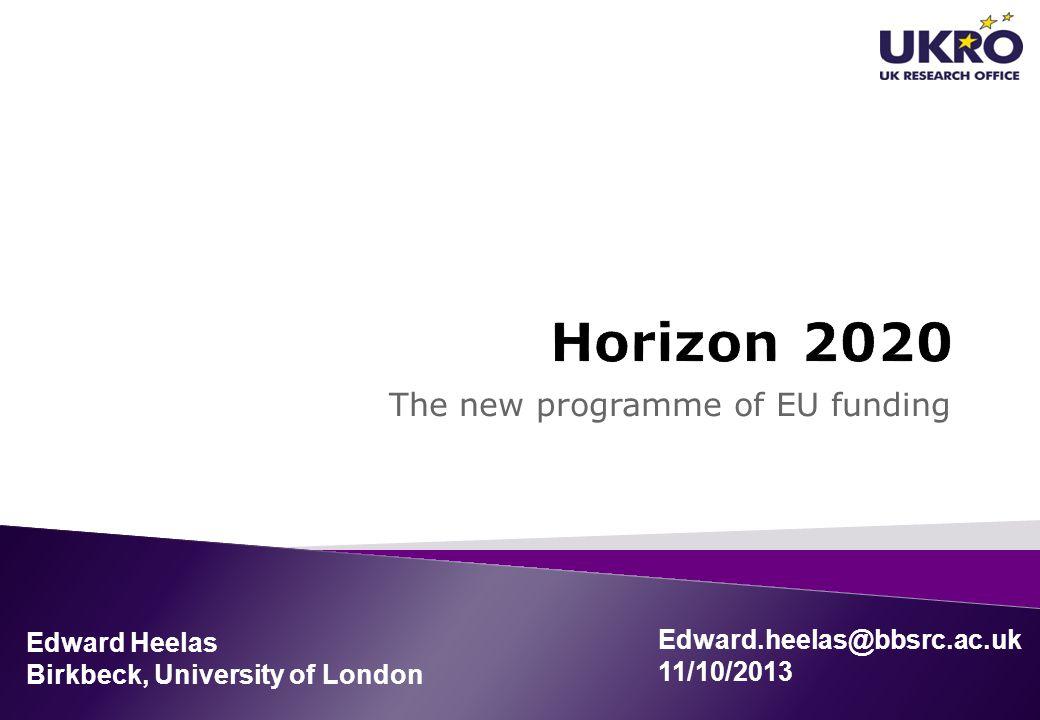The new programme of EU funding Edward Heelas Birkbeck, University of London Edward.heelas@bbsrc.ac.uk 11/10/2013