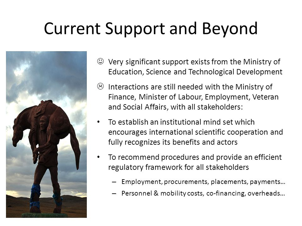 Current Support and Beyond Very significant support exists from the Ministry of Education, Science and Technological Development  Interactions are still needed with the Ministry of Finance, Minister of Labour, Employment, Veteran and Social Affairs, with all stakeholders: To establish an institutional mind set which encourages international scientific cooperation and fully recognizes its benefits and actors To recommend procedures and provide an efficient regulatory framework for all stakeholders – Employment, procurements, placements, payments… – Personnel & mobility costs, co-financing, overheads…
