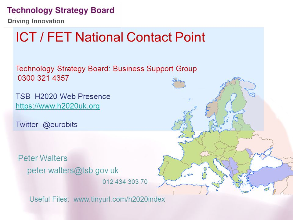 ICT / FET National Contact Point Technology Strategy Board: Business Support Group 0300 321 4357 TSB H2020 Web Presence https://www.h2020uk.org Twitte