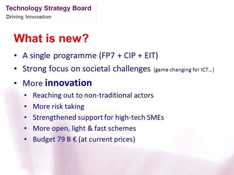 Driving Innovation What is new? A single programme (FP7 + CIP + EIT) Strong focus on societal challenges (game changing for ICT…) More innovation Reac