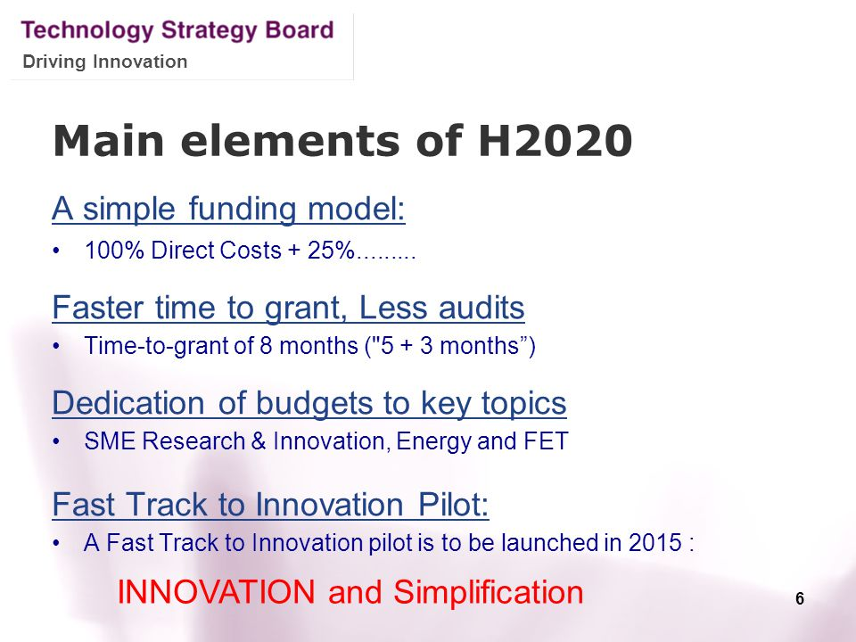 Driving Innovation Main elements of H2020 A simple funding model: 100% Direct Costs + 25%......... Faster time to grant, Less audits Time-to-grant of