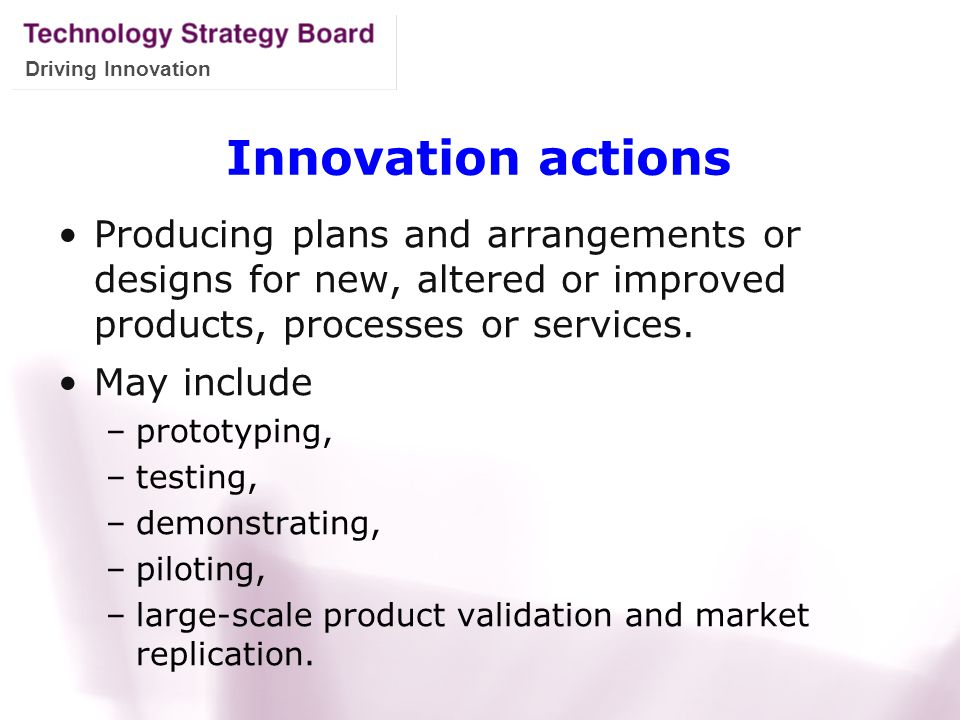 Driving Innovation Innovation actions Producing plans and arrangements or designs for new, altered or improved products, processes or services. May in