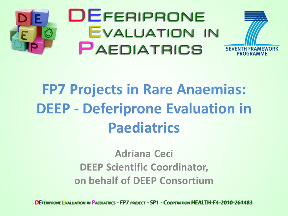 FP7 Projects in Rare Anaemias: DEEP - Deferiprone Evaluation in Paediatrics Adriana Ceci DEEP Scientific Coordinator, on behalf of DEEP Consortium