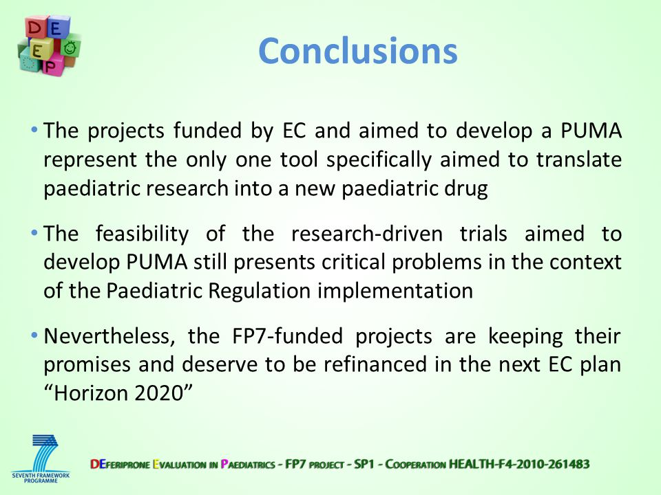 Conclusions The projects funded by EC and aimed to develop a PUMA represent the only one tool specifically aimed to translate paediatric research into a new paediatric drug The feasibility of the research-driven trials aimed to develop PUMA still presents critical problems in the context of the Paediatric Regulation implementation Nevertheless, the FP7-funded projects are keeping their promises and deserve to be refinanced in the next EC plan Horizon 2020
