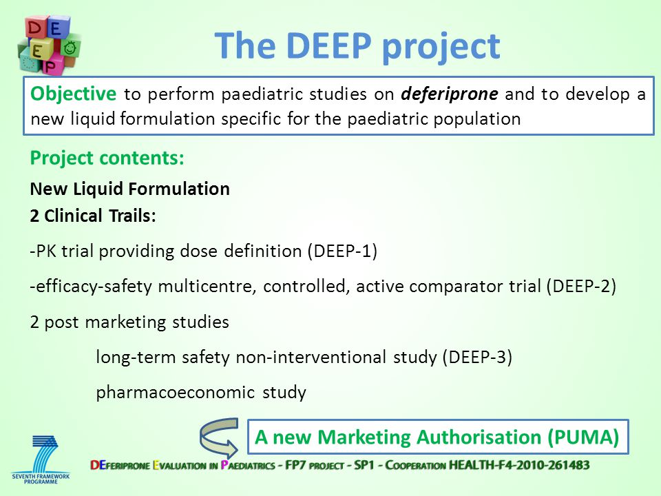 The DEEP project Objective to perform paediatric studies on deferiprone and to develop a new liquid formulation specific for the paediatric population A new Marketing Authorisation (PUMA) Project contents: New Liquid Formulation 2 Clinical Trails: -PK trial providing dose definition (DEEP-1) -efficacy-safety multicentre, controlled, active comparator trial (DEEP-2) 2 post marketing studies long-term safety non-interventional study (DEEP-3) pharmacoeconomic study