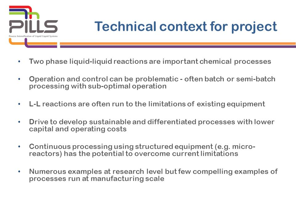 Technical context for project Two phase liquid-liquid reactions are important chemical processes Operation and control can be problematic - often batch or semi-batch processing with sub-optimal operation L-L reactions are often run to the limitations of existing equipment Drive to develop sustainable and differentiated processes with lower capital and operating costs Continuous processing using structured equipment (e.g.