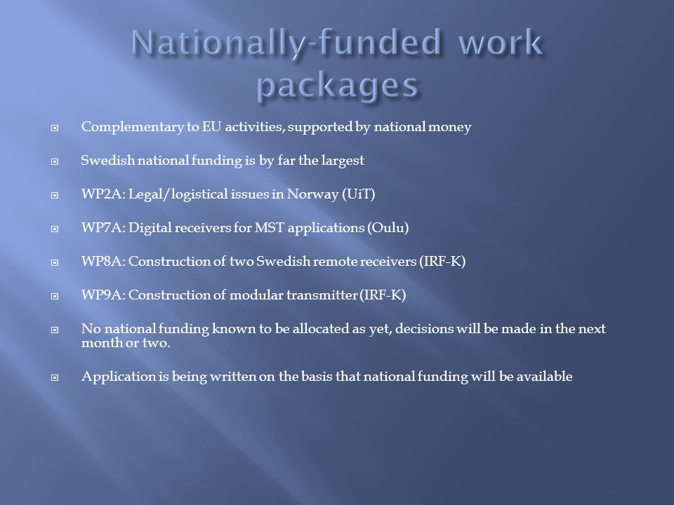  Complementary to EU activities, supported by national money  Swedish national funding is by far the largest  WP2A: Legal/logistical issues in Norway (UiT)  WP7A: Digital receivers for MST applications (Oulu)  WP8A: Construction of two Swedish remote receivers (IRF-K)  WP9A: Construction of modular transmitter (IRF-K)  No national funding known to be allocated as yet, decisions will be made in the next month or two.