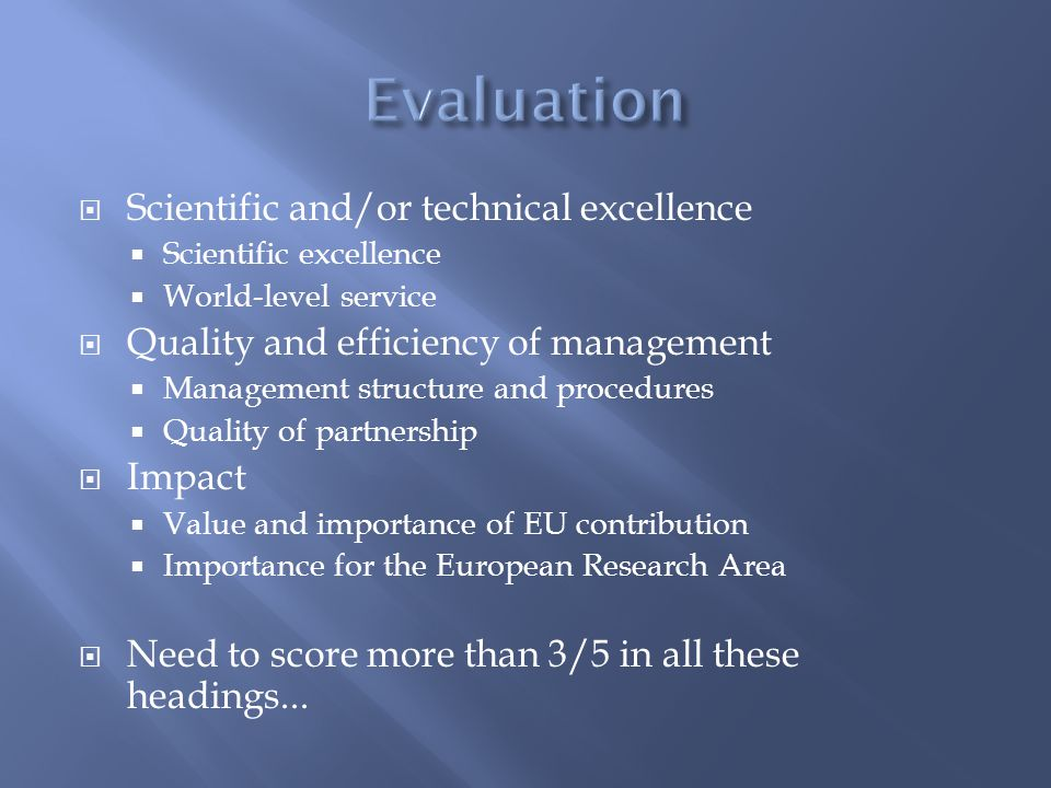  Scientific and/or technical excellence  Scientific excellence  World-level service  Quality and efficiency of management  Management structure and procedures  Quality of partnership  Impact  Value and importance of EU contribution  Importance for the European Research Area  Need to score more than 3/5 in all these headings...