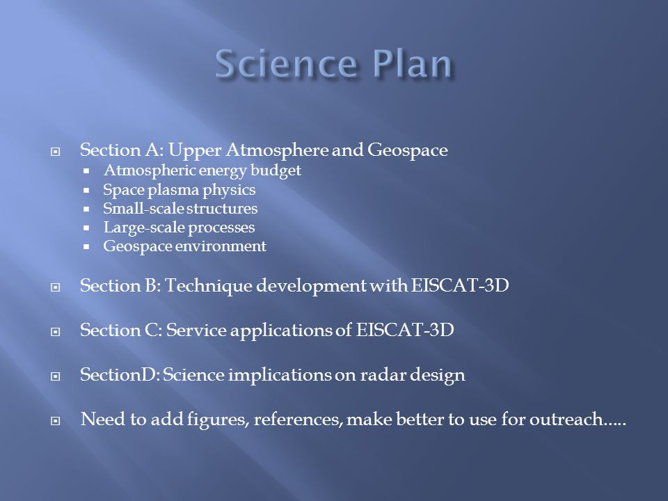  Section A: Upper Atmosphere and Geospace  Atmospheric energy budget  Space plasma physics  Small-scale structures  Large-scale processes  Geospace environment  Section B: Technique development with EISCAT-3D  Section C: Service applications of EISCAT-3D  SectionD: Science implications on radar design  Need to add figures, references, make better to use for outreach.....