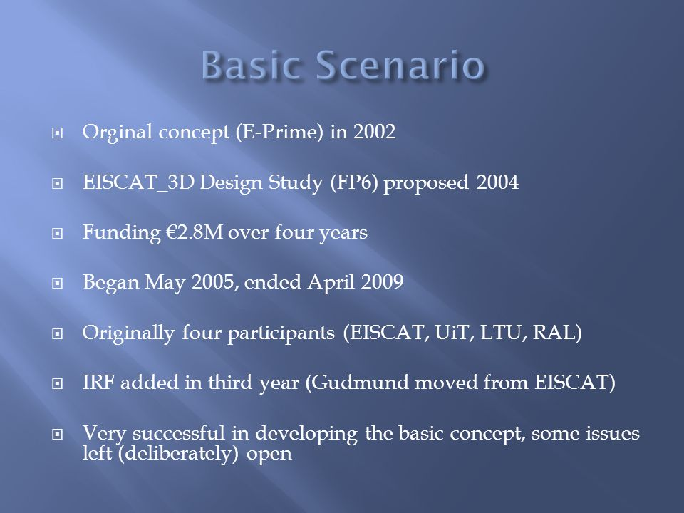  Orginal concept (E-Prime) in 2002  EISCAT_3D Design Study (FP6) proposed 2004  Funding €2.8M over four years  Began May 2005, ended April 2009  Originally four participants (EISCAT, UiT, LTU, RAL)  IRF added in third year (Gudmund moved from EISCAT)  Very successful in developing the basic concept, some issues left (deliberately) open