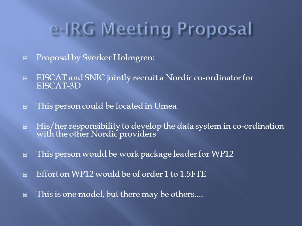  Proposal by Sverker Holmgren:  EISCAT and SNIC jointly recruit a Nordic co-ordinator for EISCAT-3D  This person could be located in Umea  His/her responsibility to develop the data system in co-ordination with the other Nordic providers  This person would be work package leader for WP12  Effort on WP12 would be of order 1 to 1.5FTE  This is one model, but there may be others....