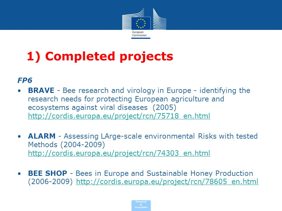 Research & Innovation FP7 BEE DOC - Bees in Europe and the decline of honeybee colonies (2010-2013) http://cordis.europa.eu/project/rcn/94004_en.htmlhttp://cordis.europa.eu/project/rcn/94004_en.html CLEANHIVE - Detecting the Pathogen that Threatens European Honey Bees (2008-2012) http://cordis.europa.eu/project/rcn/94165_en.html http://cordis.europa.eu/project/rcn/94165_en.html APIFRESH - Developing European standards for bee pollen and royal jelly: quality, safety and authenticity (2010-2013) http://cordis.europa.eu/project/rcn/94698_en.html http://cordis.europa.eu/project/rcn/94698_en.html