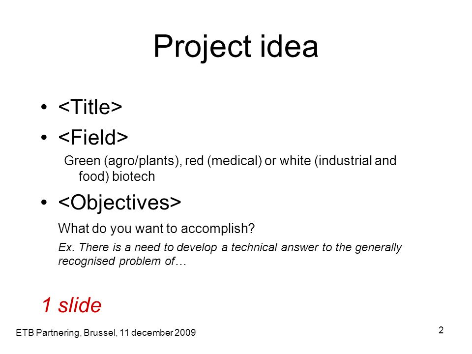 ETB Partnering, Brussel, 11 december 2009 2 Project idea Green (agro/plants), red (medical) or white (industrial and food) biotech What do you want to accomplish.