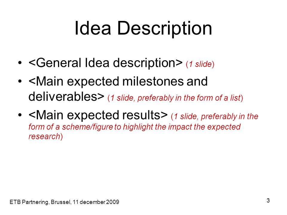 ETB Partnering, Brussel, 11 december 2009 3 Idea Description (1 slide) (1 slide, preferably in the form of a list) (1 slide, preferably in the form of a scheme/figure to highlight the impact the expected research)