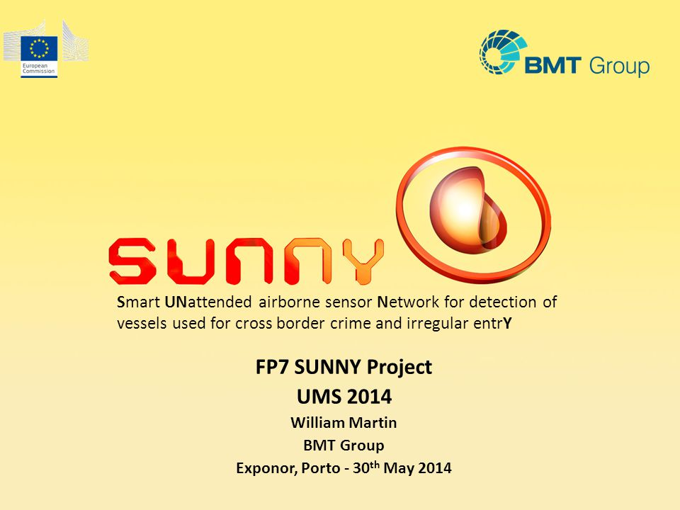 Smart UNattended airborne sensor Network for detection of vessels used for cross border crime and irregular entrY FP7 SUNNY Project UMS 2014 William Martin BMT Group Exponor, Porto - 30 th May 2014