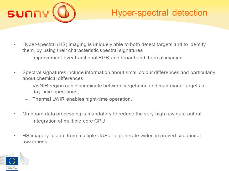 Hyper-spectral detection Hyper-spectral (HS) imaging is uniquely able to both detect targets and to identify them, by using their characteristic spectral signatures –Improvement over traditional RGB and broadband thermal imaging Spectral signatures include information about small colour differences and particularly about chemical differences –VisNIR region can discriminate between vegetation and man-made targets in day-time operations; –Thermal LWIR enables night-time operation.